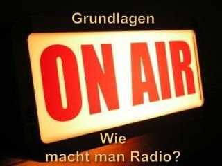 Grundlagen                          Wie  macht man Radio