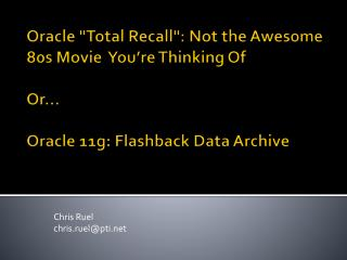 Oracle Total Recall: Not the Awesome 80s Movie  You re Thinking Of  Or   Oracle 11g: Flashback Data Archive
