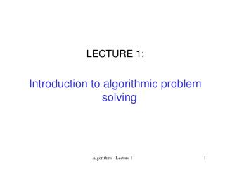 LECTURE 1:  Introduction to algorithmic problem solving