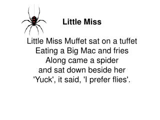 Little Miss  Little Miss Muffet sat on a tuffet Eating a Big Mac and fries Along came a spider  and sat down beside her
