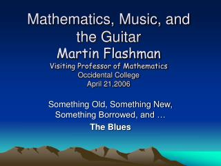 Mathematics, Music, and the Guitar Martin Flashman Visiting Professor of Mathematics Occidental College April 21,2006