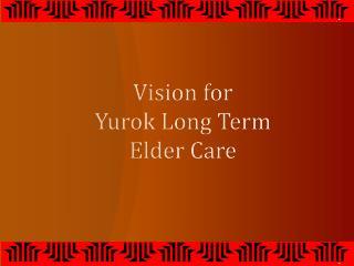 Vision for  Yurok Long Term  Elder Care