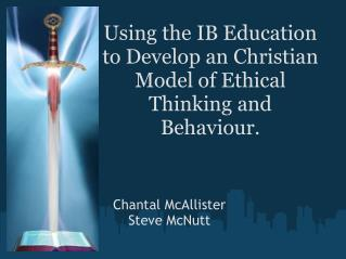 Using the IB Education to Develop an Christian Model of Ethical Thinking and Behaviour.