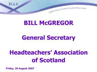 BILL McGREGOR  General Secretary  Headteachers  Association  of Scotland  Friday, 30 August 2007