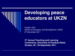 Developing peace educators at UKZN  Vaughn John School of Education and Development, UKZN 27 November 2011