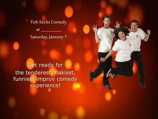 Fish Sticks Comedy at __________ Saturday, January 1