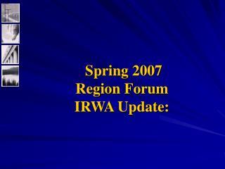 Spring 2007  Region Forum IRWA Update: