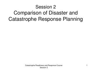 Session 2 Comparison of Disaster and Catastrophe Response Planning