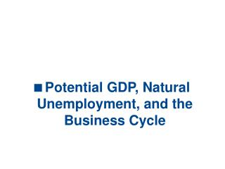 Potential GDP, Natural Unemployment, and the Business Cycle