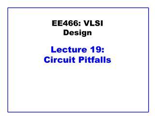 EE466: VLSI Design  Lecture 19:  Circuit Pitfalls