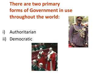 There are two primary forms of Government in use throughout the world:  Authoritarian Democratic