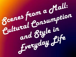 Scenes from a Mall: Cultural Consumption and Style in Everyday Life