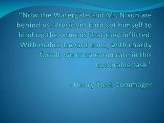 Now the Watergate and Mr. Nixon are behind us, President Ford set himself to bind up the wounds that they inflicted.  W