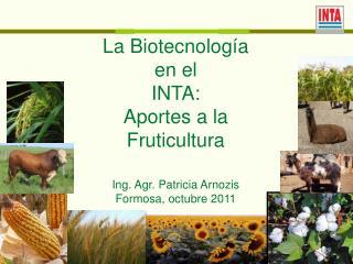 La Biotecnolog a  en el  INTA: Aportes a la Fruticultura  Ing. Agr. Patricia Arnozis Formosa, octubre 2011