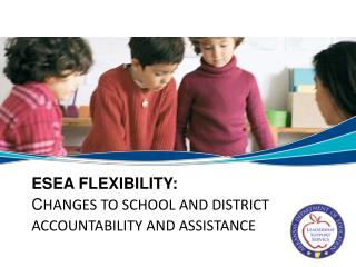 ESEA Flexibility: Changes to School and District  Accountability and Assistance