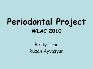 Periodontal Project WLAC 2010  Betty Tran  Ruzan Ayvazyan