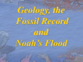 Geology, the  Fossil Record and Noah s Flood