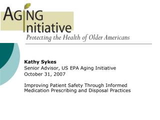 Kathy Sykes  Senior Advisor, US EPA Aging Initiative October 31, 2007  Improving Patient Safety Through Informed Medicat
