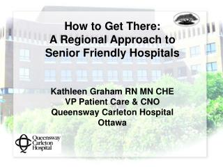 How to Get There:   A Regional Approach to    Senior Friendly Hospitals   Kathleen Graham RN MN CHE VP Patient Care  CNO