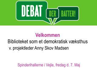 Velkommen Biblioteket som et demokratisk v ksthus   v. projektleder Anny Skov Madsen
