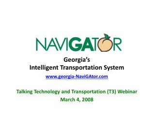 Georgia s Intelligent Transportation System georgia-NaviGAtor  Talking Technology and Transportation T3 Webinar March 4,