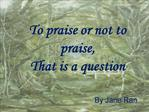 To praise or not to praise, That is a question