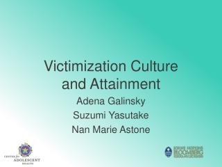 Victimization Culture and Attainment Adena Galinsky Suzumi Yasutake Nan Marie Astone