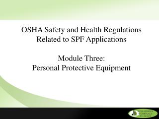 OSHA Safety and Health Regulations Related to SPF Applications  Module Three:  Personal Protective Equipment
