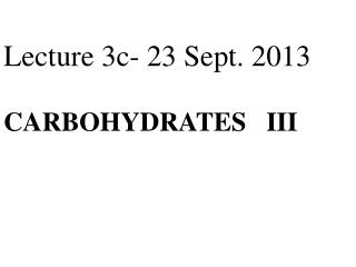 Lecture 3c- 24 Sept. 2012  CARBOHYDRATES   III