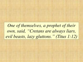 One of themselves, a prophet of their own, said,  Cretans are always liars, evil beasts, lazy gluttons.  Titus 1:12