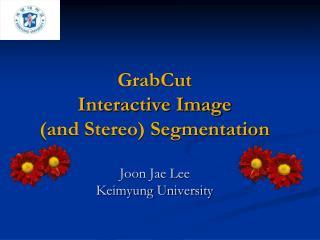 GrabCut  Interactive Image and Stereo Segmentation   Joon Jae Lee Keimyung University