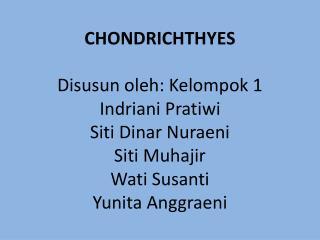 CHONDRICHTHYES   Disusun oleh: Kelompok 1 Indriani Pratiwi Siti Dinar Nuraeni Siti Muhajir Wati Susanti Yunita Anggraeni