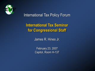 International Tax Policy Forum   International Tax Seminar for Congressional Staff   James R. Hines Jr.  February 23, 20