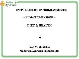 UNEP  LEADERSHIP PROGRAMME 2005     HUMAN DIMENSIONS      DIET  HEALTH      by   Prof. M. M. Mehta Maharishi Ayurveda Pr