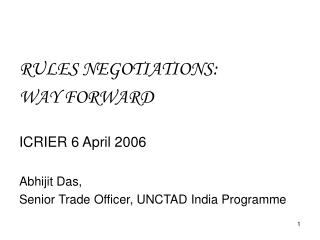 RULES NEGOTIATIONS:  WAY FORWARD  ICRIER 6 April 2006  Abhijit Das,  Senior Trade Officer, UNCTAD India Programme
