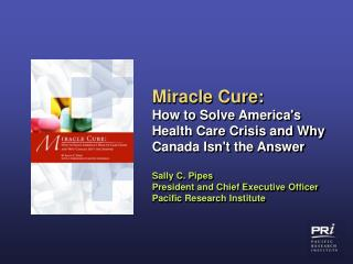Miracle Cure:  How to Solve Americas Health Care Crisis and Why Canada Isnt the Answer  Sally C. Pipes President and Chi