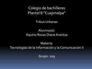 Colegio de bachilleres Plantel 8  Cuajimalpa   Tribus Urbanas  Alumnoa: Aquino Rosas Diana Arantza  Materia: Tecnolog as