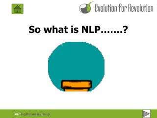 So what is NLP  .