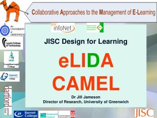 JISC Design for Learning eLI D A  CAMEL Dr Jill Jameson Director of Research, University of Greenwich