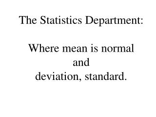 The Statistics Department:  Where mean is normal  and  deviation, standard.