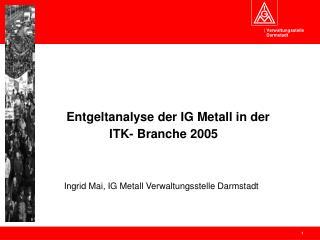 Entgeltanalyse der IG Metall in der  ITK- Branche 2005            Ingrid Mai, IG Metall Verwaltungsstelle Darmstadt