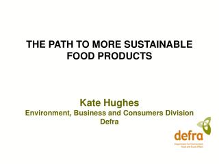 THE PATH TO MORE SUSTAINABLE FOOD PRODUCTS    Kate Hughes Environment, Business and Consumers Division Defra