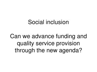 Social inclusion   Can we advance funding and quality service provision through the new agenda