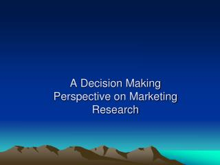 A Decision Making Perspective on Marketing Research
