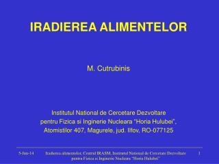 IRADIEREA ALIMENTELOR   M. Cutrubinis   Institutul National de Cercetare Dezvoltare  pentru Fizica si Inginerie Nucleara