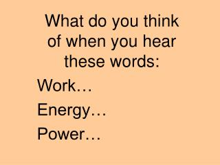 What do you think of when you hear these words: Work  Energy  Power