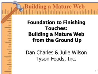 Foundation to Finishing Touches: Building a Mature Web  from the Ground Up  Dan Charles  Julie Wilson Tyson Foods, Inc.
