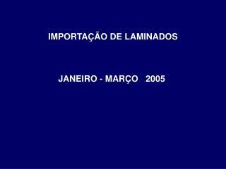IMPORTA  O DE LAMINADOS    JANEIRO - MAR O   2005