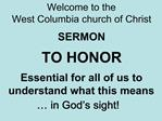 Welcome to the West Columbia church of Christ  SERMON  TO HONOR  Essential for all of us to understand what this means