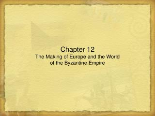 Chapter 12 The Making of Europe and the World  of the Byzantine Empire